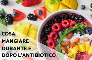 Cosa mangiare durante e dopo l'antibiotico